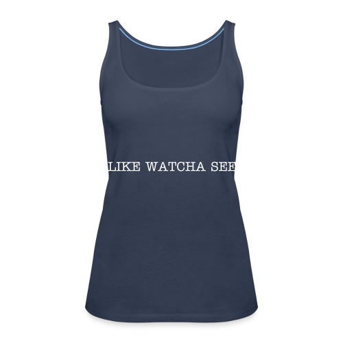 Like Watcha See: Top - Women's Premium Tank Top