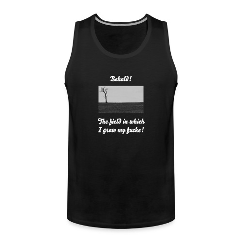 Behold the field in which I grow my fucks T shirt  - (Higher text on reverse) - Men's Premium Tank Top