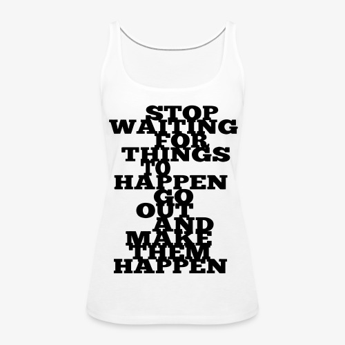 Stop Waiting for things go Happen go out and mae them happen Tops - Frauen Premium Tank Top