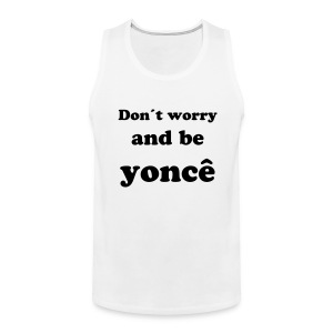 Don´t worry and be yoncé Male Tank Top - Männer Premium Tank Top