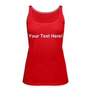 Personalise this shirt with YOUR OWN TEXT! - Women's Premium Tank Top