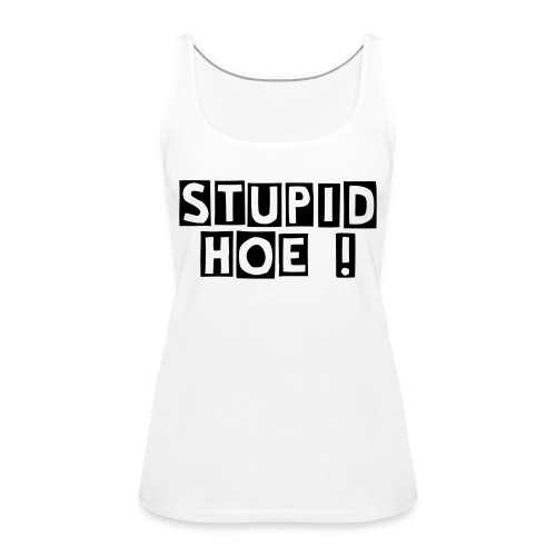 "Damen T-shirt ""STUPID HOE!"" - Frauen Premium Tank Top"