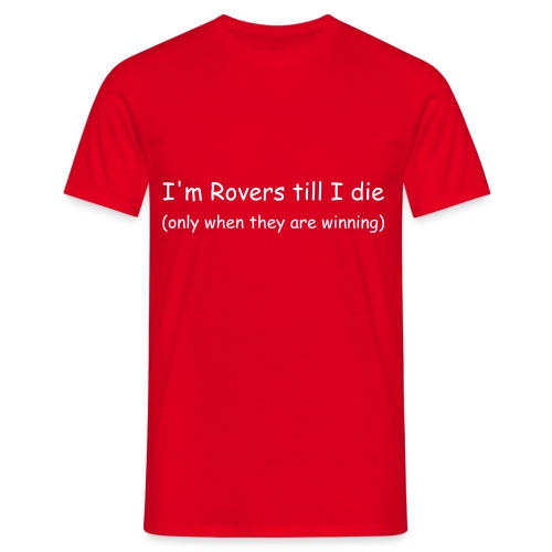 I'm Rovers till I die (only when they are winning) - Men's T-Shirt