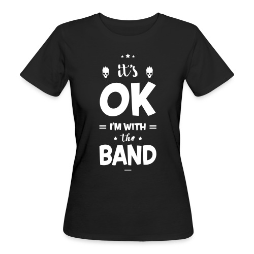Its Ok Im With The Band (Girls) - Frauen Bio-T-Shirt