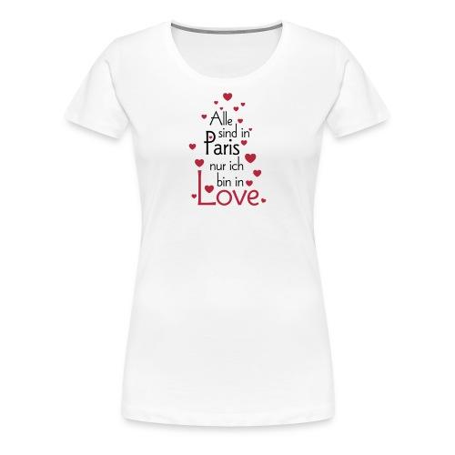 Alle sind in Paris ich bin in Love Liebe Glück Sex - Women's Premium T-Shirt