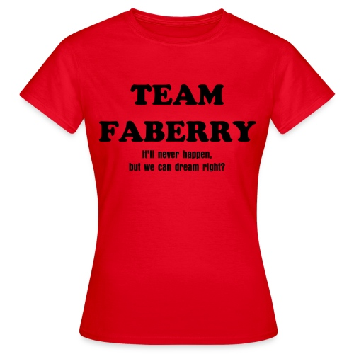 TEAM FABERRY. It'll never happen, but we can dream right? - Women's T-Shirt