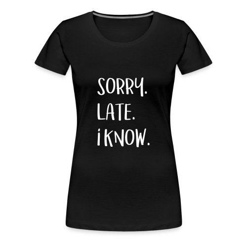 Sorry, Late, I know - Frauen Premium T-Shirt