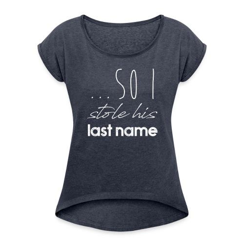Stole His Last Name - Frauen T-Shirt mit gerollten Ärmeln