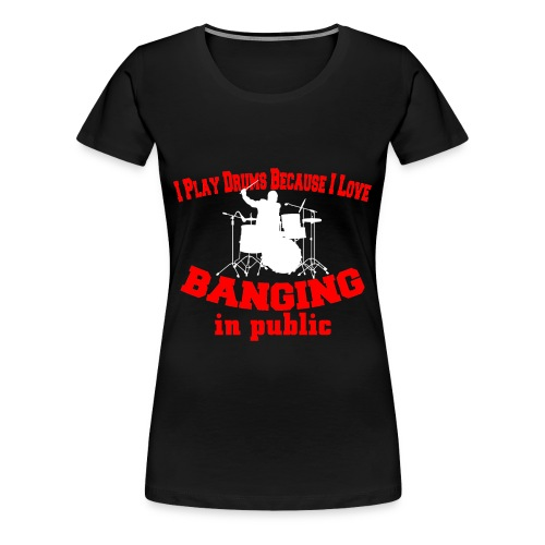 I play drums, banging in public womens t-shirt  - Women's Premium T-Shirt