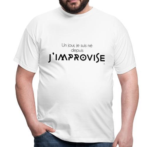 """T-shirt Homme Un jour je suis né depuis j'improvise"""" - T-shirt Homme"""