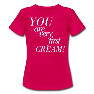 You are very first Cream! - Frauen T-Shirt