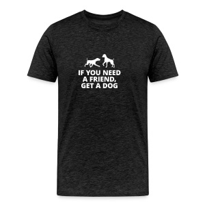 you need a friend, get a dog Hund Haustier Freund - Männer Premium T-Shirt