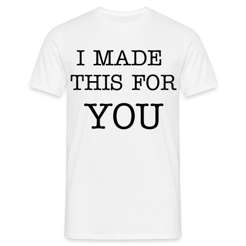 I Made This For You - Men's T-Shirt