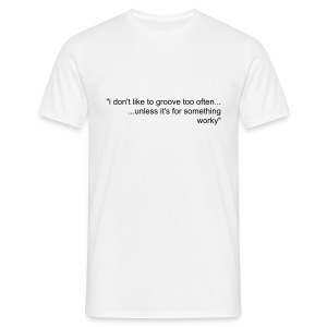 I don't like to groove too often... unless it's for something worky - Men's T-Shirt