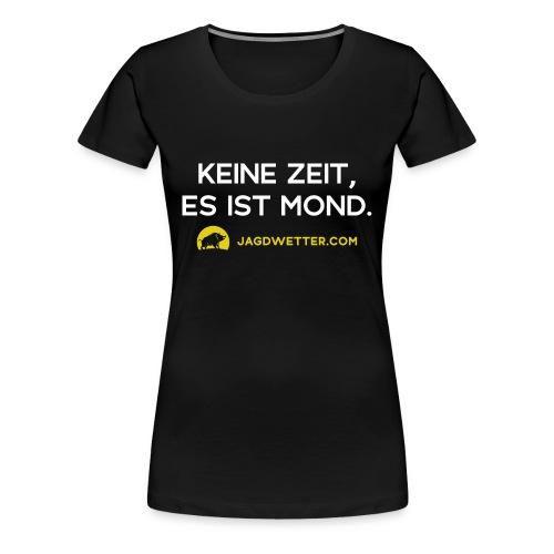 Keine Zeit, es ist Mond. Jagdwetter! - Frauen Premium T-Shirt