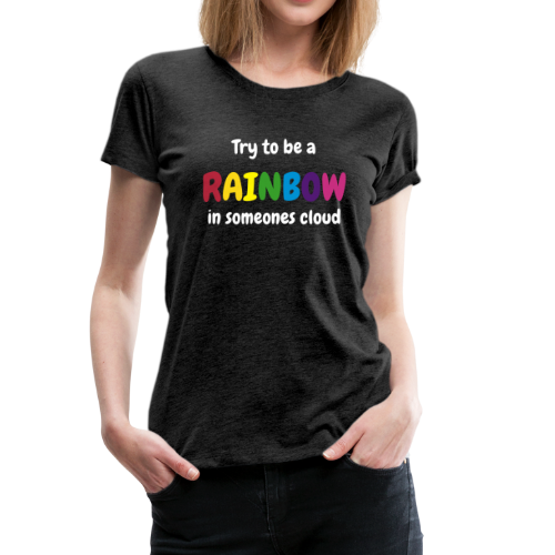 Try to be a rainbow - Vrouwen Premium T-shirt