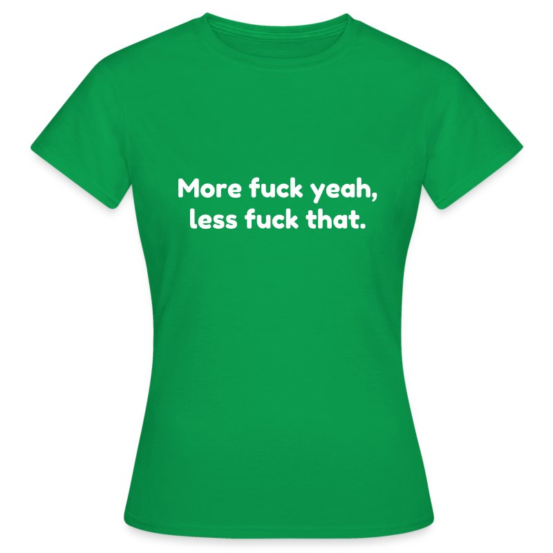 More fuck yeah, less fuck that. - Vrouwen T-shirt