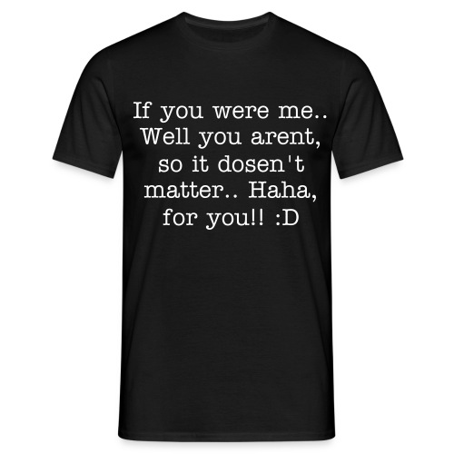 If you were me.. Well you arent, so it dosen't matter.. Haha, for you!! :D - Herre-T-shirt