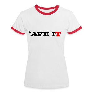 'AVE IT - Women's Ringer T-Shirt