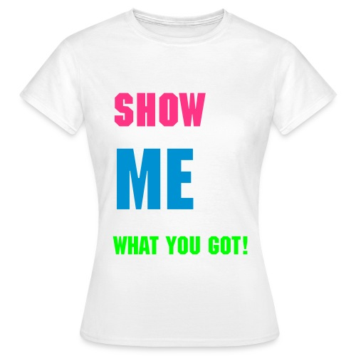 Show me what you got! - Dame-T-shirt