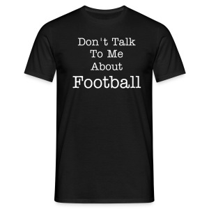 Don't Talk To Me About Football - Men's T-Shirt