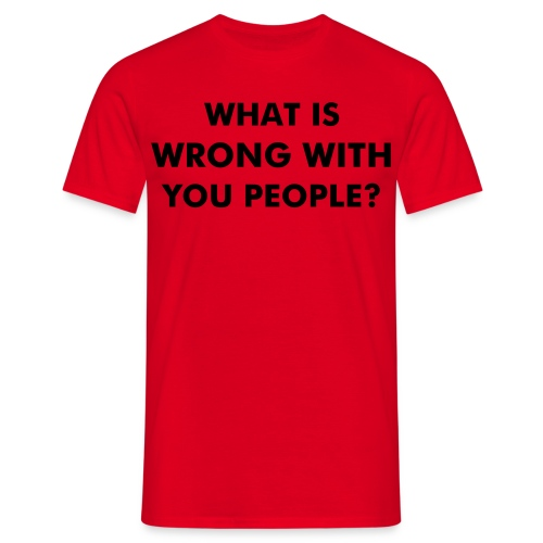 What is wrong with you people? - Men's T-Shirt
