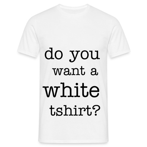 Do you want a white tshirt? - Men's T-Shirt