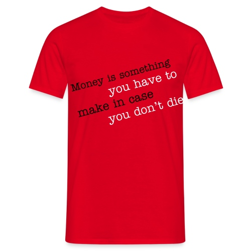 Money is something you have to make in case you don't die - Men's T-Shirt