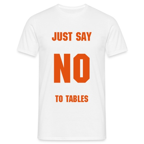Just say no to tables - Mannen T-shirt