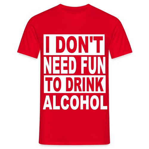I don't need fun to drink alcohol. - Men's T-Shirt