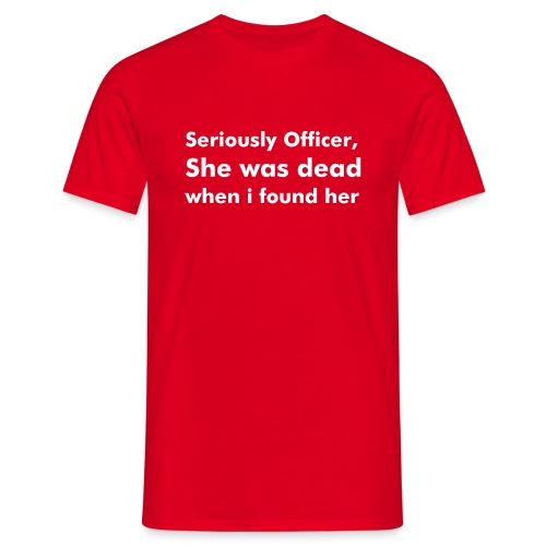 'Seriously Officer, She Was Dead When I Found Her' T-Shirt - Men's T-Shirt