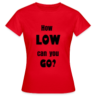 T-shirts ~ Vrouwen T-shirt ~ How Low can you go? - Dames