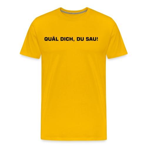 Quäl dich, du Sau! - Männer Premium T-Shirt
