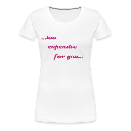 ...too expensive for you... - Frauen Premium T-Shirt
