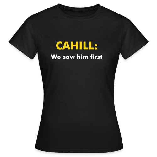 Cahill: We saw him first! - Women's T-Shirt
