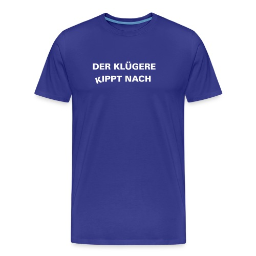 Der Klügere kippt nach - Männer Premium T-Shirt