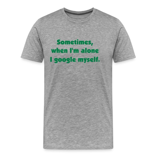 Sometimes, when I'm alone I google myself. - Männer Premium T-Shirt