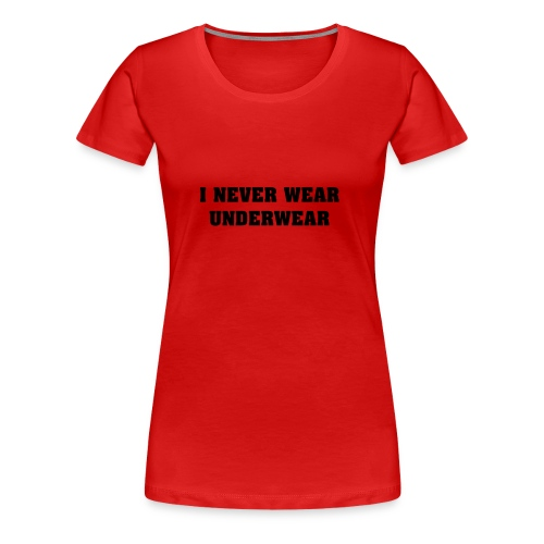 I never wear underwear - Women's Premium T-Shirt