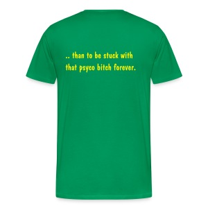 It's better to have loved and lost... than to spend the rest of my life with that pshyco bitch - Men's Premium T-Shirt