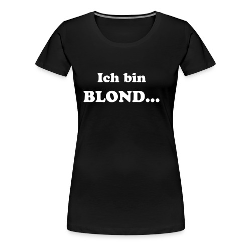 Ich bin Blond... Girlie BLACK - Frauen Premium T-Shirt
