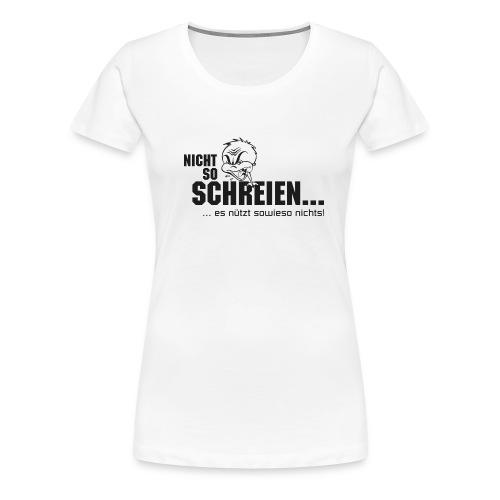 Nicht so schreien! Es ... - Frauen Premium T-Shirt