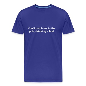 You'll catch me in the pub... T-Shirt - Men's Premium T-Shirt