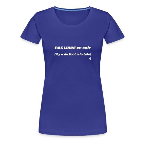 Pas libre ce soir (il y a du foot à la télé) - choix couleur tee shirt possible - T-shirt Premium Femme