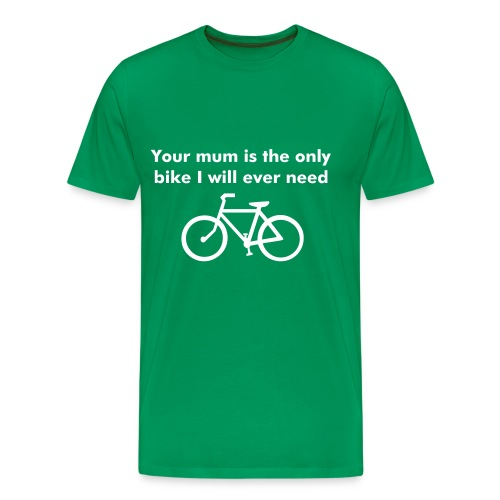 Your mum is the only bike I will ever need - Men's Premium T-Shirt