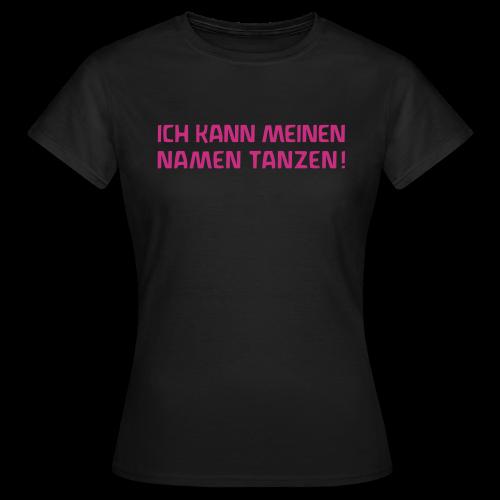 ICH KANN MEINEN NAMEN TANZEN! - Frauen T-Shirt