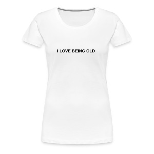 I LOVE BEING OLD - Women's Premium T-Shirt