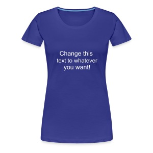 Change this text to whatever you want! - aqua ladies T shirt - Women's Premium T-Shirt