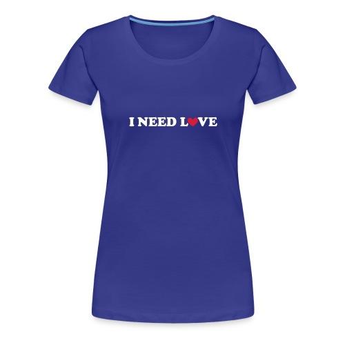 I need love - Women's Premium T-Shirt