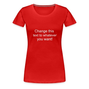 Change this text to whatever you want! - Red ladies T shirt - Women's Premium T-Shirt