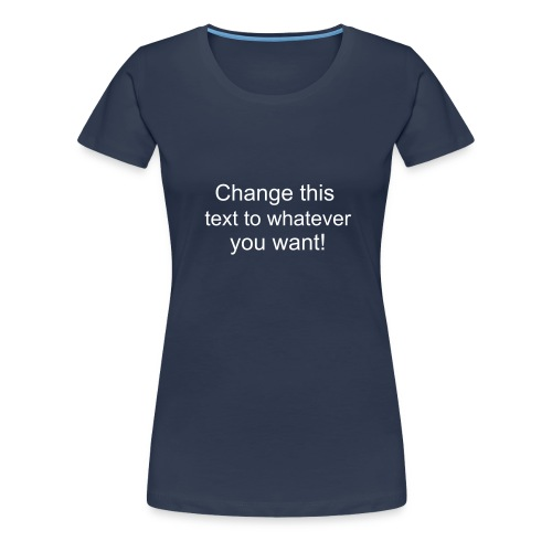 Change this text to whatever you want! - navy ladies T shirt - Women's Premium T-Shirt